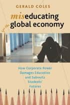 Miseducating for the Global Economy - How Corporate Power Damages Education and Subverts Students' Futures ebook by Gerald Coles