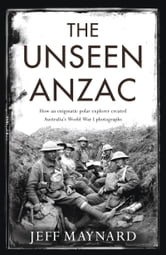 Unseen Anzac - How an Enigmatic Explorer Created Australia's World War I Photographs ebook by Jeff Maynard