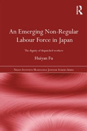 An Emerging Non-Regular Labour Force in Japan - The Dignity of Dispatched Workers ebook by Huiyan Fu