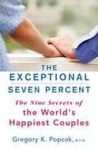 The Exceptional Seven Percent - The Nine Secrets of the World's Happiest Couples ebook by Gregory K. Popcak