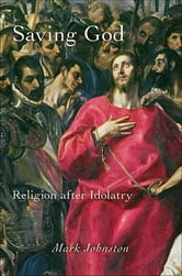 Saving God - Religion after Idolatry ebook by Mark Johnston