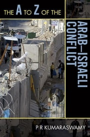 The A to Z of the Arab-Israeli Conflict ebook by P R Kumaraswamy