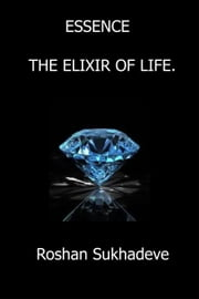 Essence: The Elixir of Life. ebook by Roshan Sukhadeve