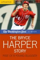 The Bryce Harper Story - Rise of a Young Slugger ebook by The Washington Post