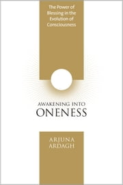 Awakening Into Oneness - The Power of Blessing in the Evolution of Consciousness ebook by Arjuna Ardagh
