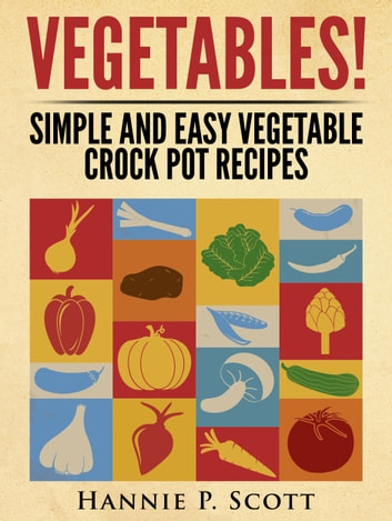 Vegetables! Simple and Easy Crock Pot Recipes ebook by Hannie P. Scott