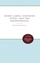 Henry James, Gertrude Stein, and the Biographical Act ebook by Charles Caramello