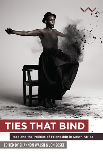 Ties that Bind - Race and the politics of friendship in South Africa eBook by Jon Soske,Shannon Walsh,Sisonke Msimang,Stacy Hardy,Lesego Rampolokeng,T. J. Tallie,Franco Barchiesi,Bridget Kenny,Daniel Magaziner,Neelika Jayawardane,Tsitsi Jaji,Mosa Phadi,Nomancotsho Pakade,Molemo Moiloa,Nare Mokgotho,Frank B. Wilderson