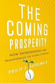 The Coming Prosperity - How Entrepreneurs Are Transforming the Global Economy ebook by Philip Auerswald