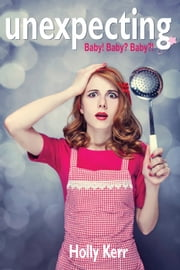 Unexpecting - formerly Baby! Baby? Baby?! ebook by Holly Kerr
