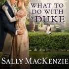 What to Do With a Duke audiobook by Sally MacKenzie