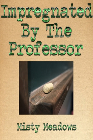Impregnated By The Professor (Impregnation, Dominant Man) ebook by Misty Meadows