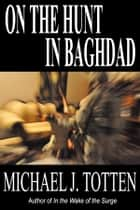 On the Hunt in Baghdad ebook by Michael J. Totten