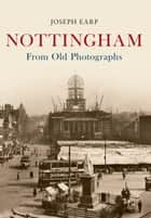 Nottingham From Old Photographs ebook by Joe Earp