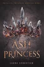 Ash Princess: Ash Princess Book 1 ebook by Laura Sebastian