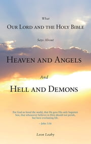 What Our Lord and the Holy Bible Says About Heaven and Angels And Hell and Demons ebook by Leon Leahy