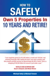 How to Safely Own 5 Properties in 10 Years and Retire! ebook by Michael Kelly and Michael Fenech
