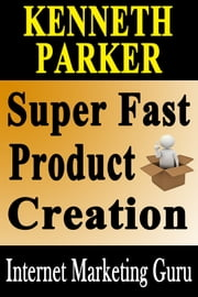 Super Fast Product Creation: How To Create Your Very Own Information Product In 5 Days Or Less ebook by Kenneth Parker