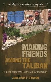 Making Friends among the Taliban - A Peacemaker's Journey in Afghanistan ebook by Jonathan P Larson