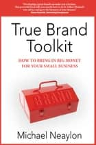 True Brand Toolkit: How to Bring in Big Money For Your Small Business ebook by Michael Neaylon