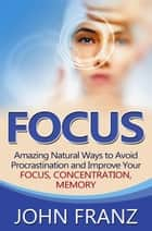 Focus - Amazing Natural Ways to Avoid Procrastination and Improve Your Focus, Concentration, Memory ebook by John Franz