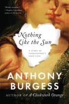 Nothing Like the Sun ebook by Anthony Burgess