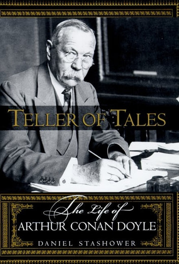Teller of Tales - The Life of Arthur Conan Doyle ebook by Daniel Stashower