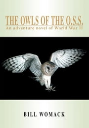 THE OWLS OF THE O.S.S. - AN ADVENTURE NOVEL OF WORLD WAR II ebook by Bill Womack