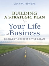 Building a Strategic Plan for Your Life and Business - Discover the Secret of the Greats ebook by John M. Hawkins