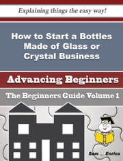 How to Start a Bottles Made of Glass or Crystal Business (Beginners Guide) ebook by Hilaria Packard,Sam Enrico