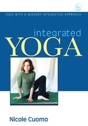Integrated Yoga - Yoga with a Sensory Integrative Approach ebook by Nicole Cuomo