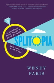 Splitopia - Dispatches from Today's Good Divorce and How to Part Well ebook by Wendy Paris