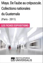 Maya. De l'aube au crépuscule. Collections nationales du Guatemala (Paris-2011) - Les Fiches Exposition d'Universalis ebook by Encyclopaedia Universalis