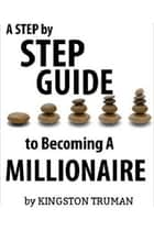 A Step By Step Guide to Becoming A Millionaire ebook by Kingston Truman