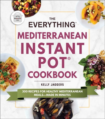 The Everything Mediterranean Instant Pot® Cookbook - 300 Recipes for Healthy Mediterranean Meals—Made in Minutes ebook by Kelly Jaggers