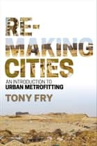 Remaking Cities - An Introduction to Urban Metrofitting ebook by Tony Fry