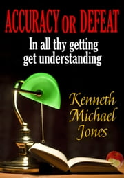 Accuracy or Defeat - In All Thy Getting , Get Understanding! ebook by Kenneth  Michael Jones