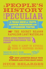A People's History of the Peculiar - A Freak Show of Facts, Random Obsessions and Astounding Truths ebook by Nick Belardes,Caroline Leavitt