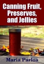 Canned Fruit, Preserves, and Jellies - Household Methods of Preparation ebook by Midwest Journal Press, Maria Parloa, Dr. Robert C. Worstell