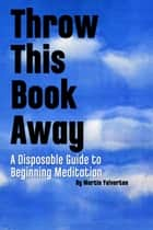 Throw This Book Away: A Disposable Guide to Beginning Meditation ebook by Martin Yelverton