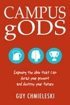 Campus gods: Exposing the Idols That Can Derail Your Present and Destroy Your Future ebook by Guy Chmieleski