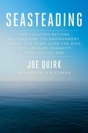 Seasteading - How Floating Nations Will Restore the Environment, Enrich the Poor, Cure the Sick, and Liberate Humanity from Politicians ebook by Joe Quirk, Patri Friedman