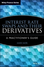 Interest Rate Swaps and Their Derivatives - A Practitioner's Guide ebook by Amir Sadr