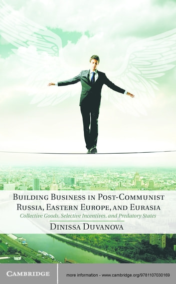 Building Business in Post-Communist Russia, Eastern Europe, and Eurasia - Collective Goods, Selective Incentives, and Predatory States ebook by Professor Dinissa Duvanova