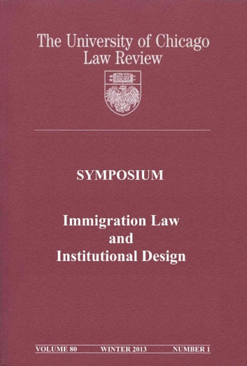 University of Chicago Law Review: Symposium - Immigration Law and Institutional Design: Volume 80, Number 1 - Winter 2013 ebook by University of Chicago Law Review