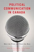 Political Communication in Canada - Meet the Press and Tweet the Rest ebook by Alex Marland, Thierry Giasson, Tamara A. Small