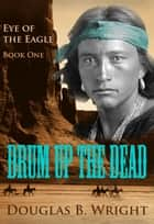 Drum Up The Dead: Eye of the Eagle - Book One ebook by Douglas B. Wright