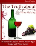 The Truth About Grape Growing and Wine Making: Discover the Secret Art of Becoming a Grape and Wine Expert ebook by Robert Taylor
