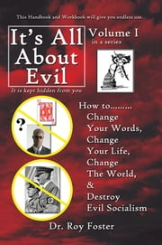 It's All About Evil - How to...Change Your Words, Change Your Life, Change The World and Destroy Evil Socialism ebook by Dr. Roy Foster