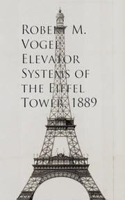 Elevator Systems of the Eiffel Tower, 1889 ebook by Robert M. Vogel